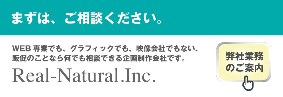 まずは、ご相談ください。 WEB専業でも、グラフィックでも、映像会社でもない、販促のことなら何でも相談できる企画制作会社です。 Real-Natural.Inc.